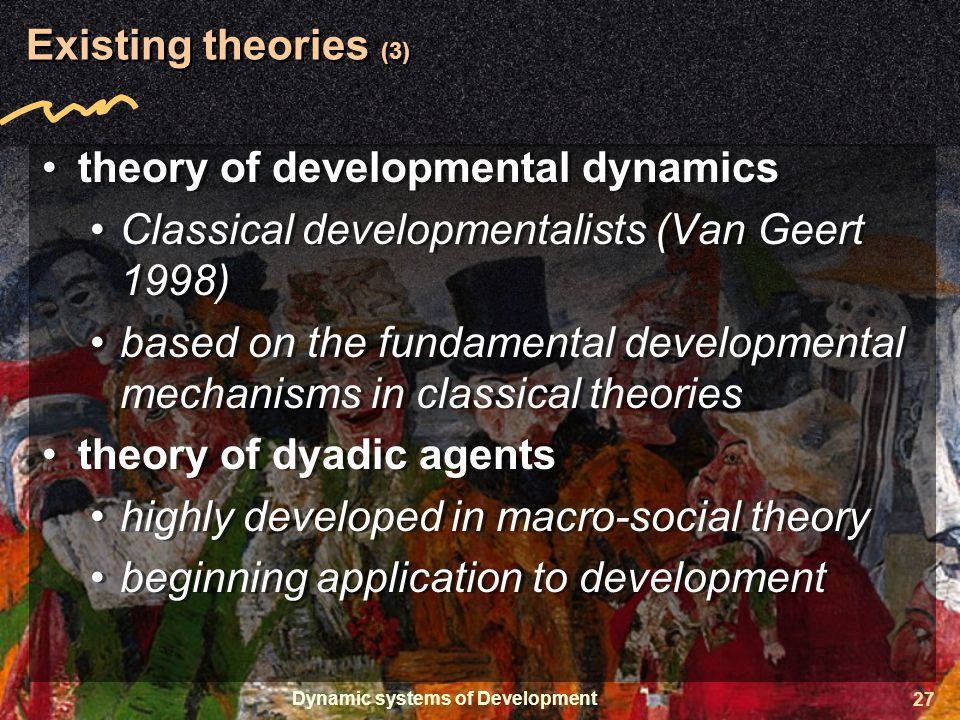 Dynamic systems of Development 27 Existing theories (3) theory of developmental dynamics Classical developmentalists (Van Geert 1998) based on the fundamental developmental mechanisms in classical theories theory of dyadic agents highly developed in macro-social theory beginning application to development theory of developmental dynamics Classical developmentalists (Van Geert 1998) based on the fundamental developmental mechanisms in classical theories theory of dyadic agents highly developed in macro-social theory beginning application to development