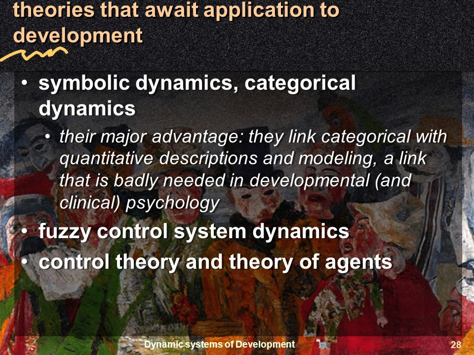 Dynamic systems of Development 28 theories that await application to development symbolic dynamics, categorical dynamics their major advantage: they link categorical with quantitative descriptions and modeling, a link that is badly needed in developmental (and clinical) psychology fuzzy control system dynamics control theory and theory of agents symbolic dynamics, categorical dynamics their major advantage: they link categorical with quantitative descriptions and modeling, a link that is badly needed in developmental (and clinical) psychology fuzzy control system dynamics control theory and theory of agents