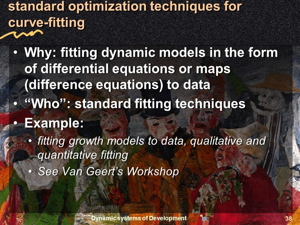 Dynamic systems of Development 38 standard optimization techniques for curve-fitting Why: fitting dynamic models in the form of differential equations or maps (difference equations) to data Who : standard fitting techniques Example: fitting growth models to data, qualitative and quantitative fitting See Van Geert's Workshop Why: fitting dynamic models in the form of differential equations or maps (difference equations) to data Who : standard fitting techniques Example: fitting growth models to data, qualitative and quantitative fitting See Van Geert's Workshop