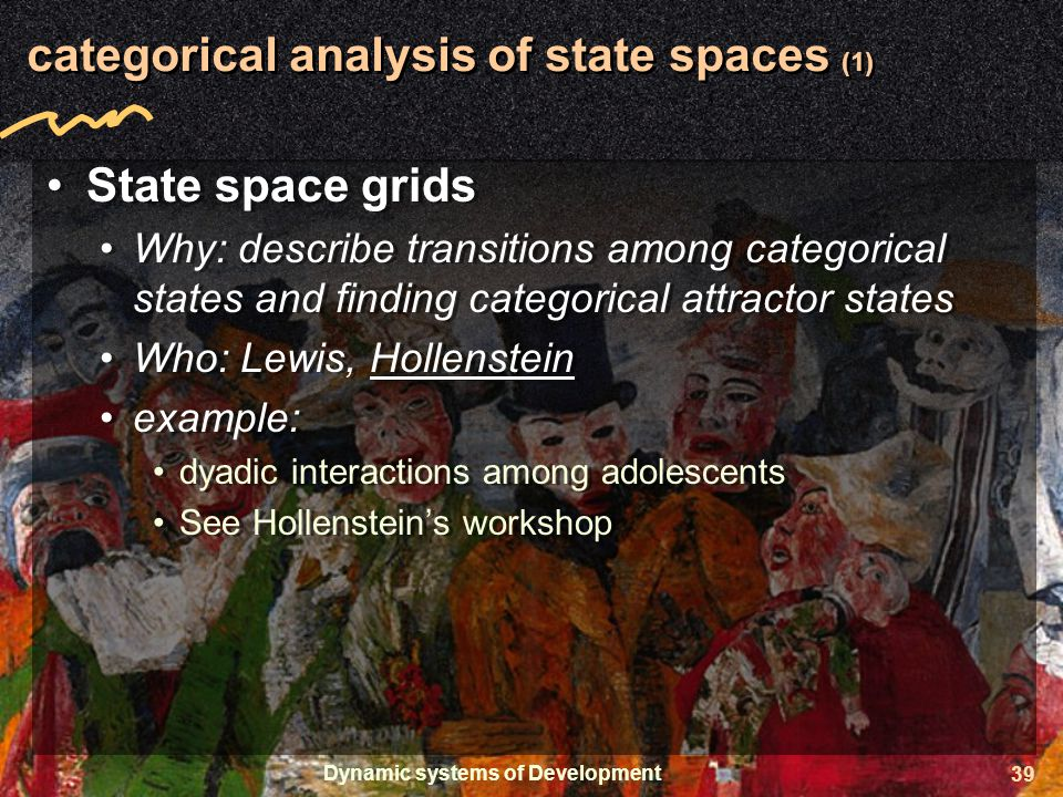 Dynamic systems of Development 39 categorical analysis of state spaces (1) State space grids Why: describe transitions among categorical states and finding categorical attractor states Who: Lewis, Hollenstein example: dyadic interactions among adolescents See Hollenstein's workshop State space grids Why: describe transitions among categorical states and finding categorical attractor states Who: Lewis, Hollenstein example: dyadic interactions among adolescents See Hollenstein's workshop