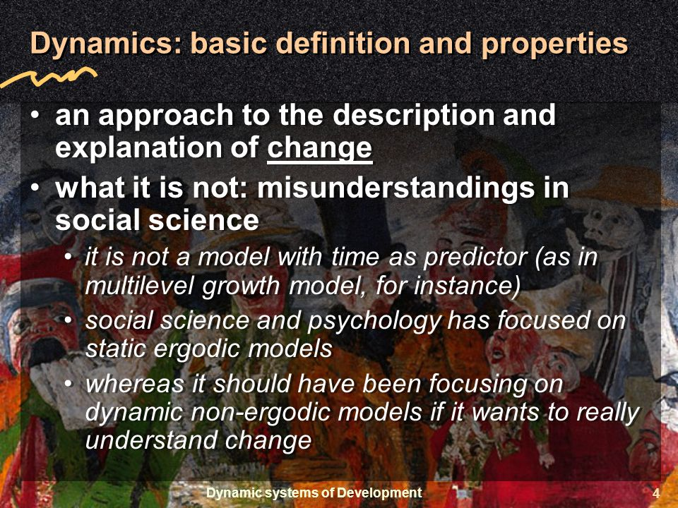 Dynamic systems of Development 4 Dynamics: basic definition and properties an approach to the description and explanation of change what it is not: misunderstandings in social science it is not a model with time as predictor (as in multilevel growth model, for instance) social science and psychology has focused on static ergodic models whereas it should have been focusing on dynamic non-ergodic models if it wants to really understand change an approach to the description and explanation of change what it is not: misunderstandings in social science it is not a model with time as predictor (as in multilevel growth model, for instance) social science and psychology has focused on static ergodic models whereas it should have been focusing on dynamic non-ergodic models if it wants to really understand change