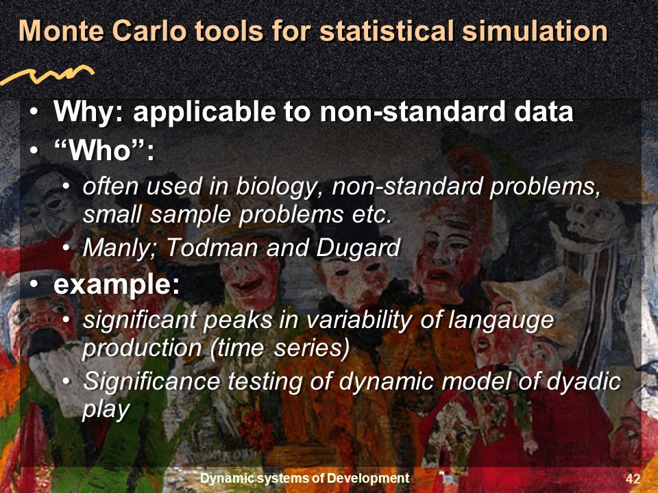 Dynamic systems of Development 42 Monte Carlo tools for statistical simulation Why: applicable to non-standard data Who : often used in biology, non-standard problems, small sample problems etc.
