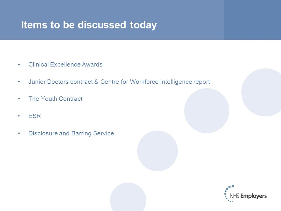 Items to be discussed today Clinical Excellence Awards Junior Doctors contract & Centre for Workforce Intelligence report The Youth Contract ESR Disclosure and Barring Service