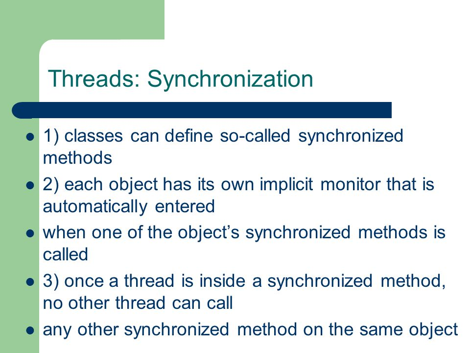 Threads: Synchronization 1) classes can define so-called synchronized methods 2) each object has its own implicit monitor that is automatically entered when one of the object's synchronized methods is called 3) once a thread is inside a synchronized method, no other thread can call any other synchronized method on the same object