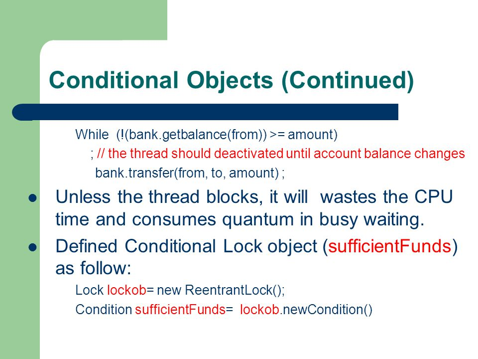 Conditional Objects (Continued) While (!(bank.getbalance(from)) >= amount) ; // the thread should deactivated until account balance changes bank.transfer(from, to, amount) ; Unless the thread blocks, it will wastes the CPU time and consumes quantum in busy waiting.