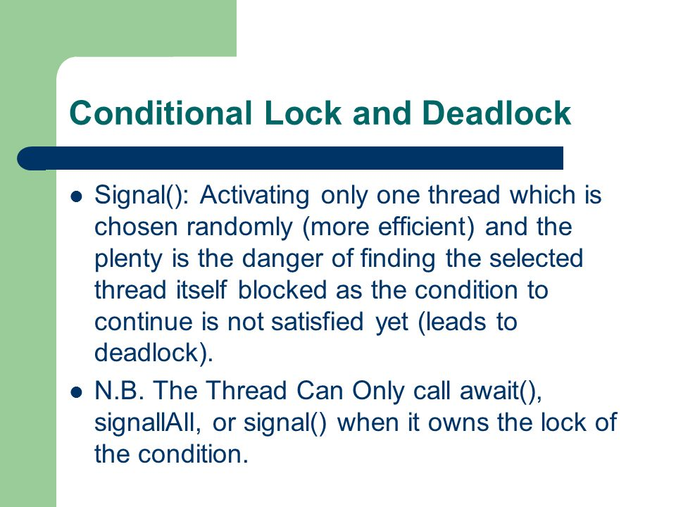 Conditional Lock and Deadlock Signal(): Activating only one thread which is chosen randomly (more efficient) and the plenty is the danger of finding the selected thread itself blocked as the condition to continue is not satisfied yet (leads to deadlock).