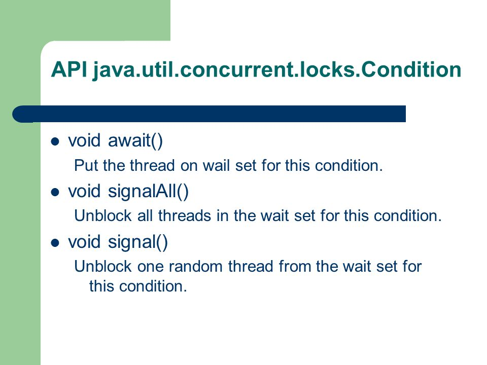 API java.util.concurrent.locks.Condition void await() Put the thread on wail set for this condition.
