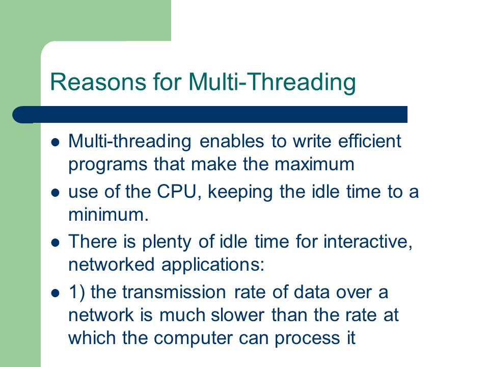 Reasons for Multi-Threading Multi-threading enables to write efficient programs that make the maximum use of the CPU, keeping the idle time to a minimum.