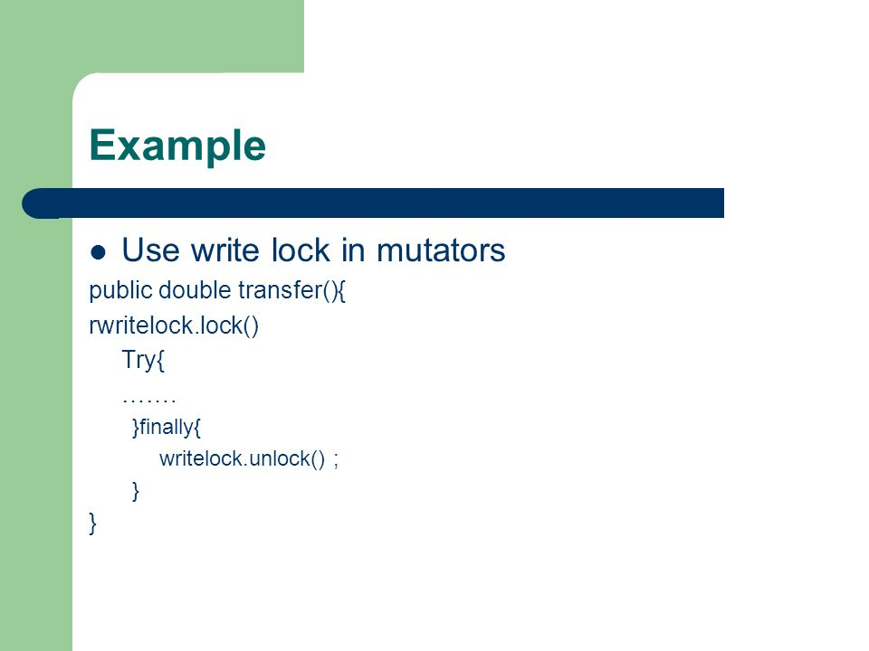 Example Use write lock in mutators public double transfer(){ rwritelock.lock() Try{ …….