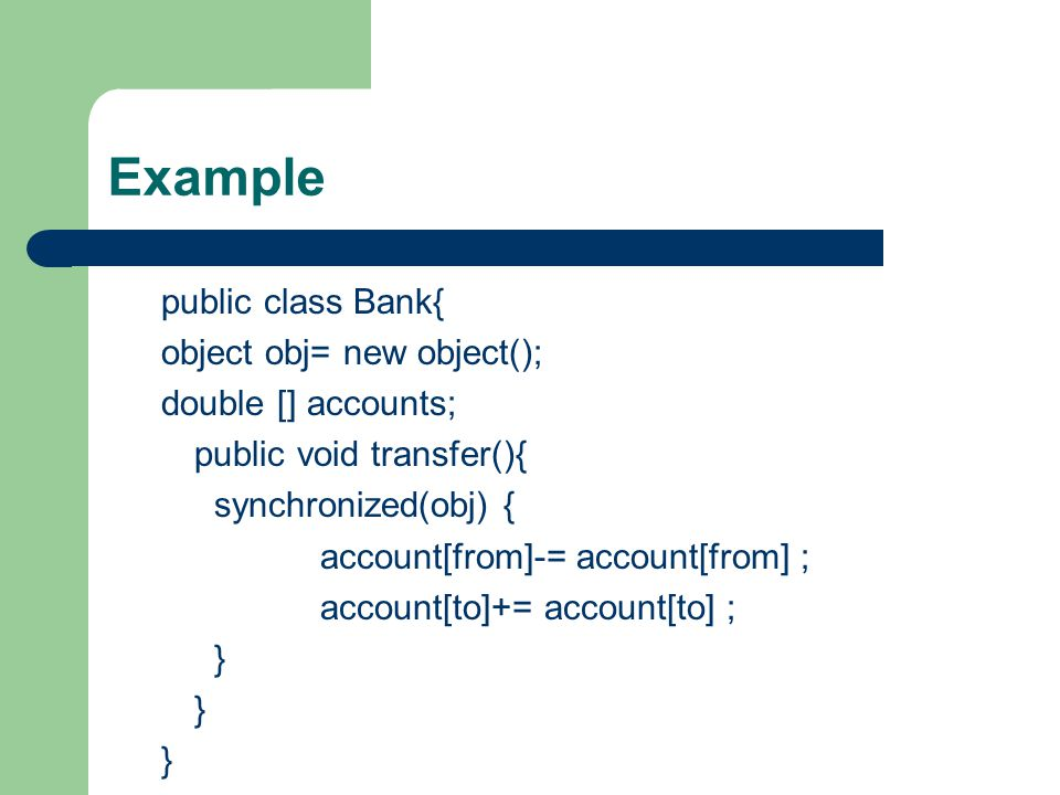 Example public class Bank{ object obj= new object(); double [] accounts; public void transfer(){ synchronized(obj) { account[from]-= account[from] ; account[to]+= account[to] ; }