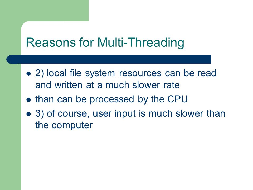 Reasons for Multi-Threading 2) local file system resources can be read and written at a much slower rate than can be processed by the CPU 3) of course, user input is much slower than the computer