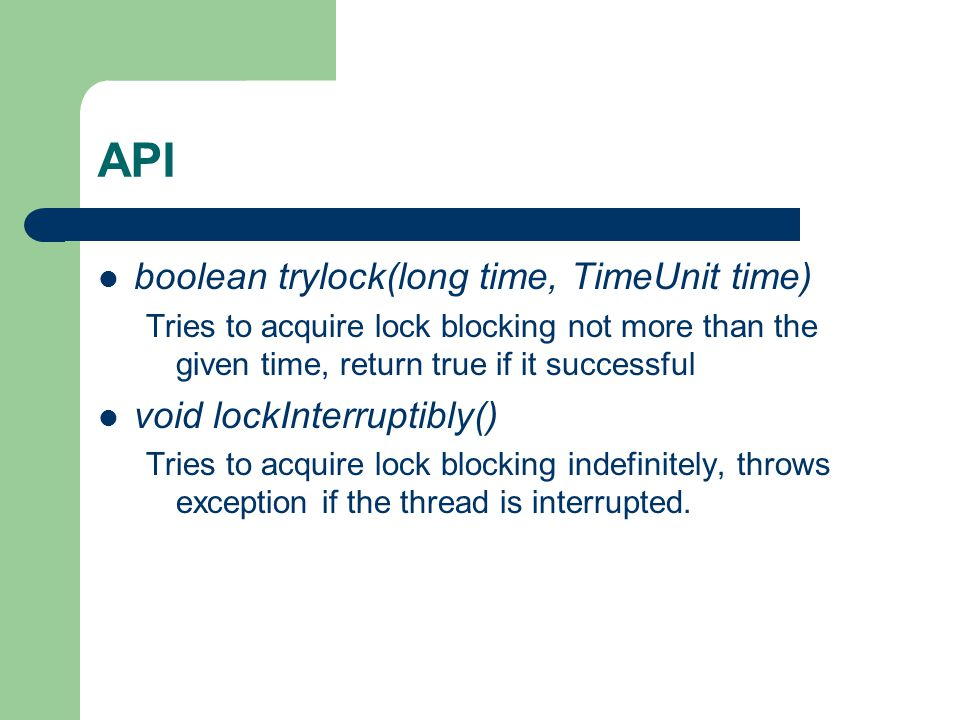 API boolean trylock(long time, TimeUnit time) Tries to acquire lock blocking not more than the given time, return true if it successful void lockInterruptibly() Tries to acquire lock blocking indefinitely, throws exception if the thread is interrupted.