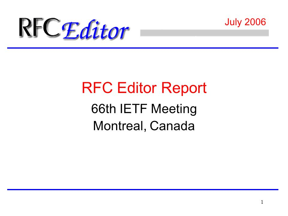 1 July 2006 66th IETF Meeting Montreal, Canada RFC Editor Report
