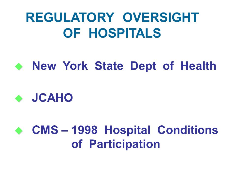   New York State Dept of Health   JCAHO   CMS – 1998 Hospital Conditions of Participation REGULATORY OVERSIGHT OF HOSPITALS