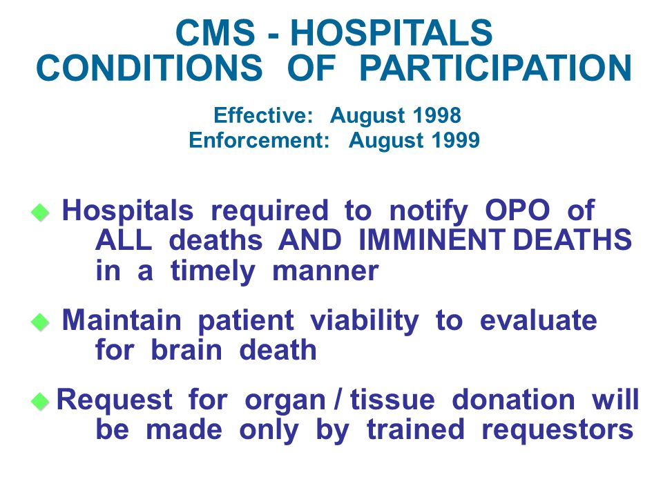   Hospitals required to notify OPO of ALL deaths AND IMMINENT DEATHS in a timely manner   Maintain patient viability to evaluate for brain death   Request for organ / tissue donation will be made only by trained requestors CMS - HOSPITALS CONDITIONS OF PARTICIPATION Effective: August 1998 Enforcement: August 1999