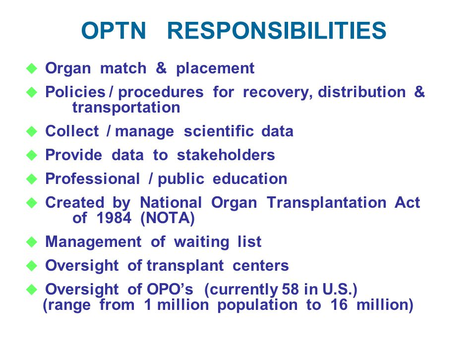 OPTN RESPONSIBILITIES  Organ match & placement  Policies / procedures for recovery, distribution & transportation  Collect / manage scientific data  Provide data to stakeholders  Professional / public education  Created by National Organ Transplantation Act of 1984 (NOTA)  Management of waiting list  Oversight of transplant centers  Oversight of OPO's (currently 58 in U.S.) (range from 1 million population to 16 million)