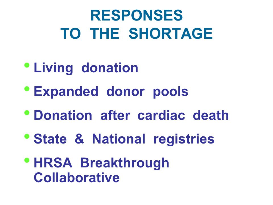 RESPONSES TO THE SHORTAGE Living donation Expanded donor pools Donation after cardiac death State & National registries HRSA Breakthrough Collaborative