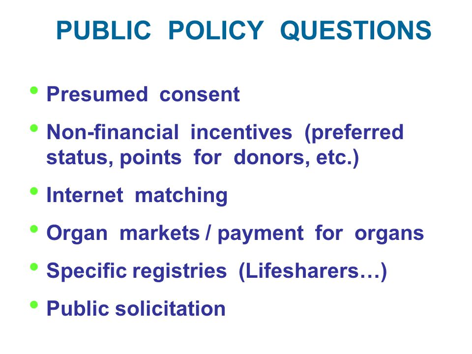 PUBLIC POLICY QUESTIONS Presumed consent Non-financial incentives (preferred status, points for donors, etc.) Internet matching Organ markets / payment for organs Specific registries (Lifesharers…) Public solicitation