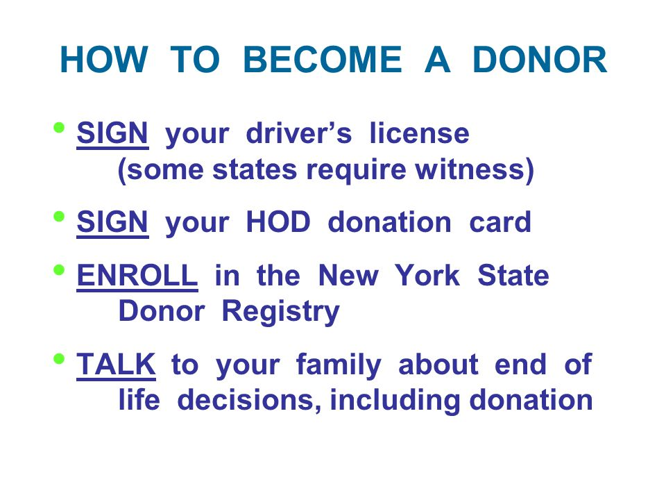HOW TO BECOME A DONOR SIGN your driver's license (some states require witness) SIGN your HOD donation card ENROLL in the New York State Donor Registry TALK to your family about end of life decisions, including donation