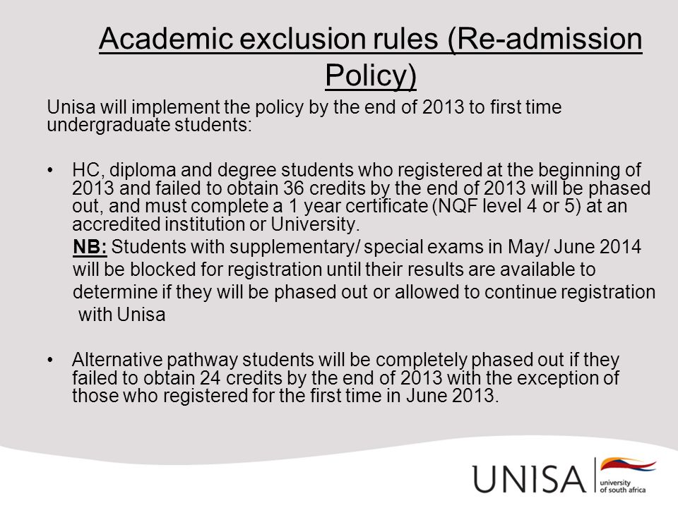 Academic exclusion rules (Re-admission Policy) Unisa will implement the policy by the end of 2013 to first time undergraduate students: HC, diploma an
