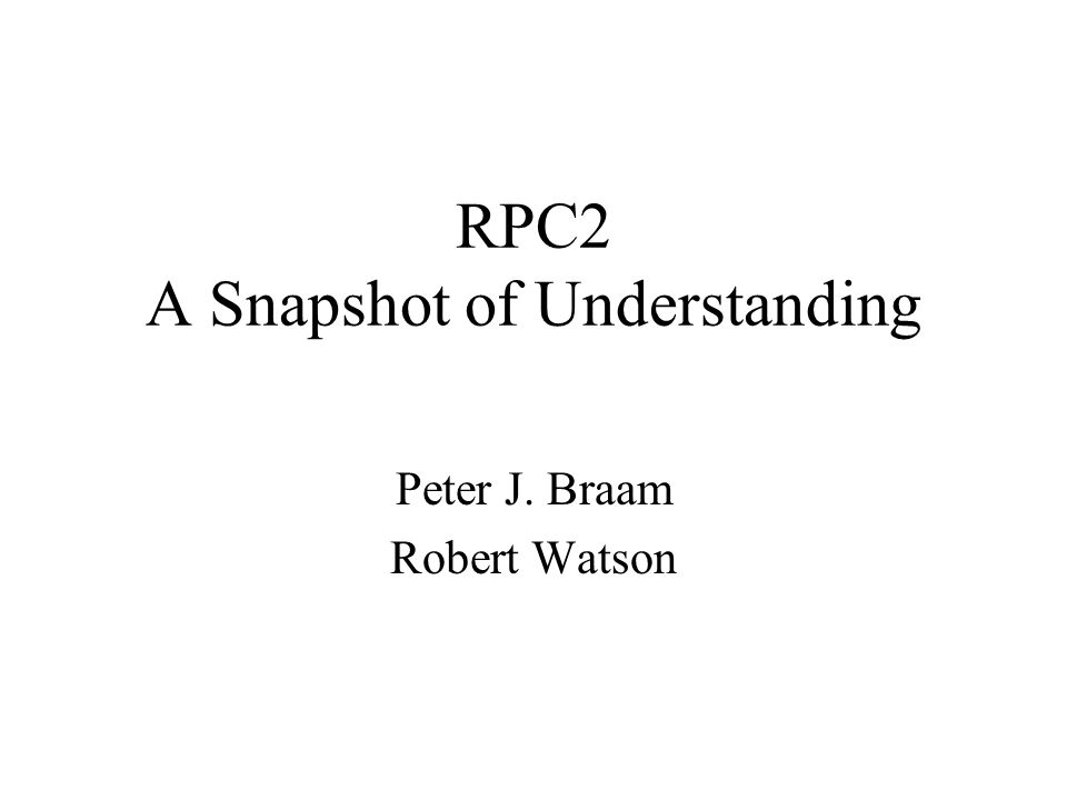 RPC2 A Snapshot of Understanding Peter J. Braam Robert Watson