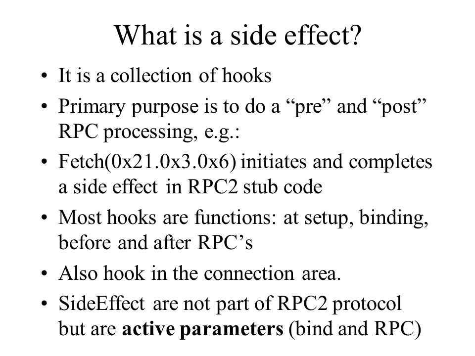 "What is a side effect? It is a collection of hooks Primary purpose is to do a ""pre"" and ""post"" RPC processing, e.g.: Fetch(0x21.0x3.0x6) initiates and"