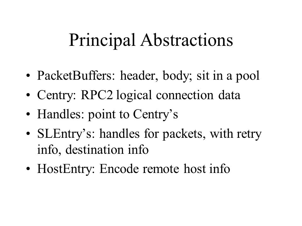 Principal Abstractions PacketBuffers: header, body; sit in a pool Centry: RPC2 logical connection data Handles: point to Centry's SLEntry's: handles f