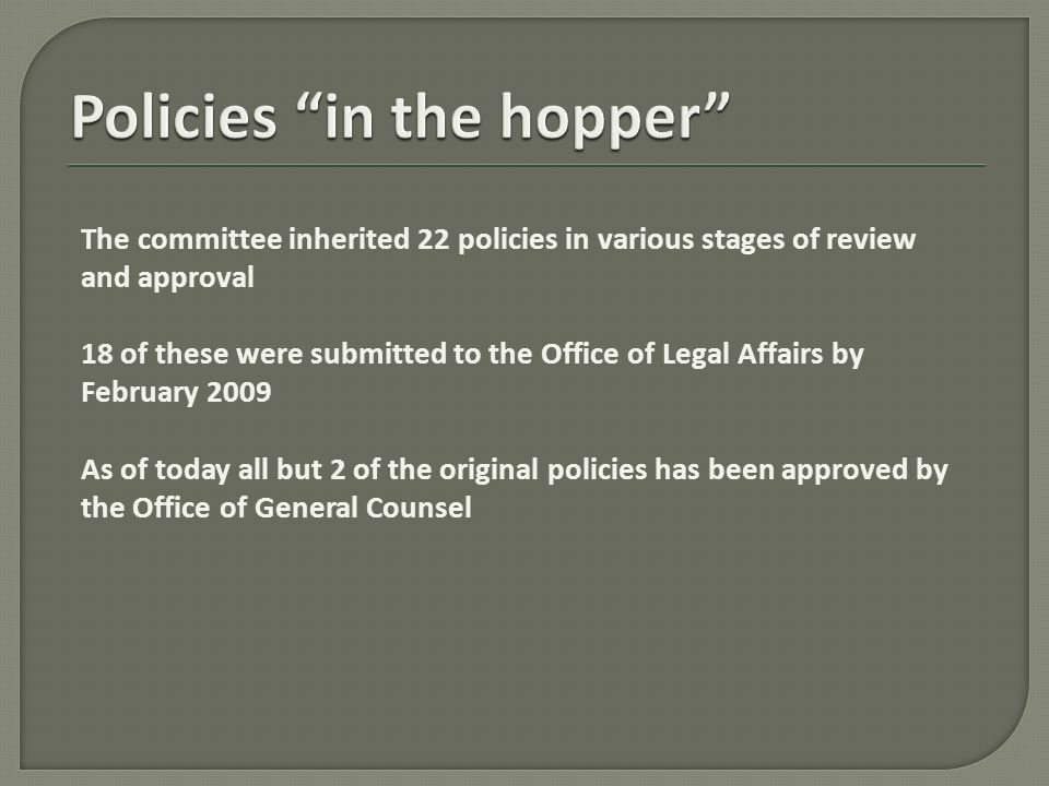 The committee inherited 22 policies in various stages of review and approval 18 of these were submitted to the Office of Legal Affairs by February 2009 As of today all but 2 of the original policies has been approved by the Office of General Counsel