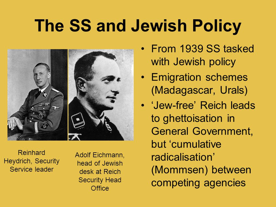 The SS and Jewish Policy From 1939 SS tasked with Jewish policy Emigration schemes (Madagascar, Urals) 'Jew-free' Reich leads to ghettoisation in Gene