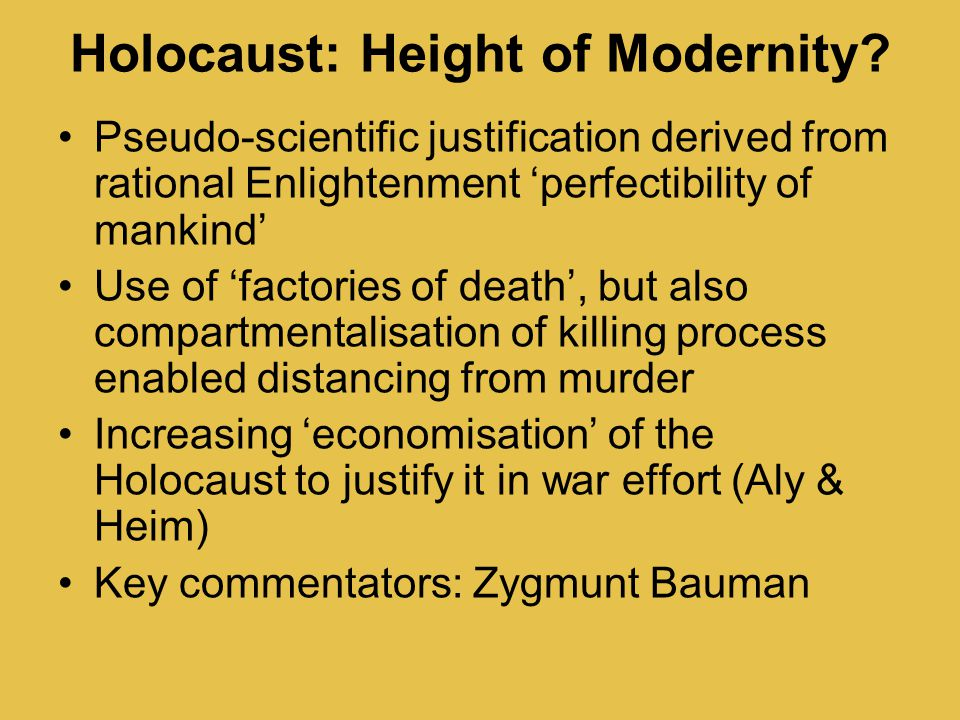 Holocaust: Height of Modernity? Pseudo-scientific justification derived from rational Enlightenment 'perfectibility of mankind' Use of 'factories of d