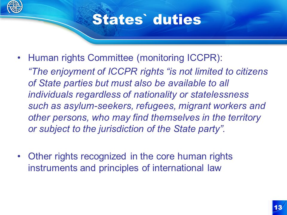 States` duties Human rights Committee (monitoring ICCPR): The enjoyment of ICCPR rights is not limited to citizens of State parties but must also be available to all individuals regardless of nationality or statelessness such as asylum-seekers, refugees, migrant workers and other persons, who may find themselves in the territory or subject to the jurisdiction of the State party .