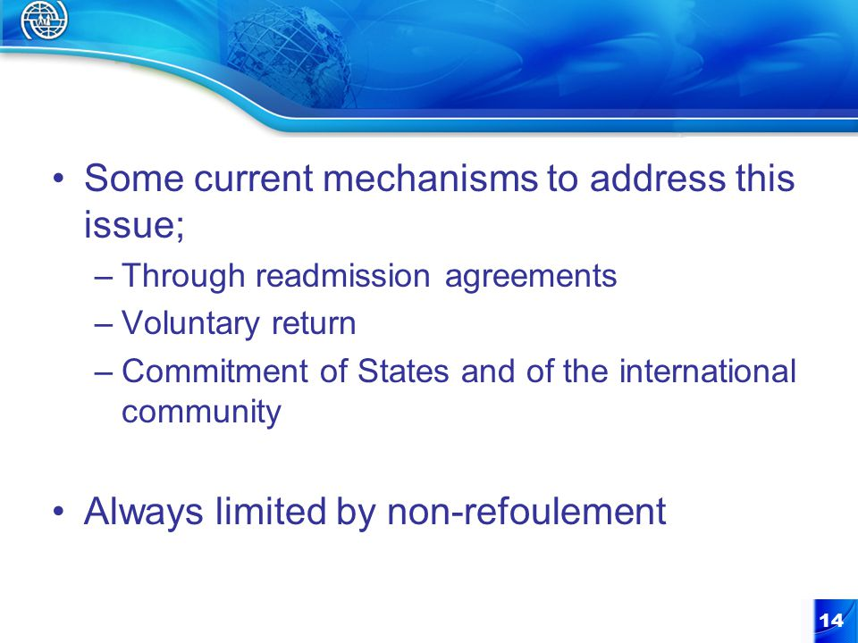 Some current mechanisms to address this issue; –Through readmission agreements –Voluntary return –Commitment of States and of the international community Always limited by non-refoulement 14