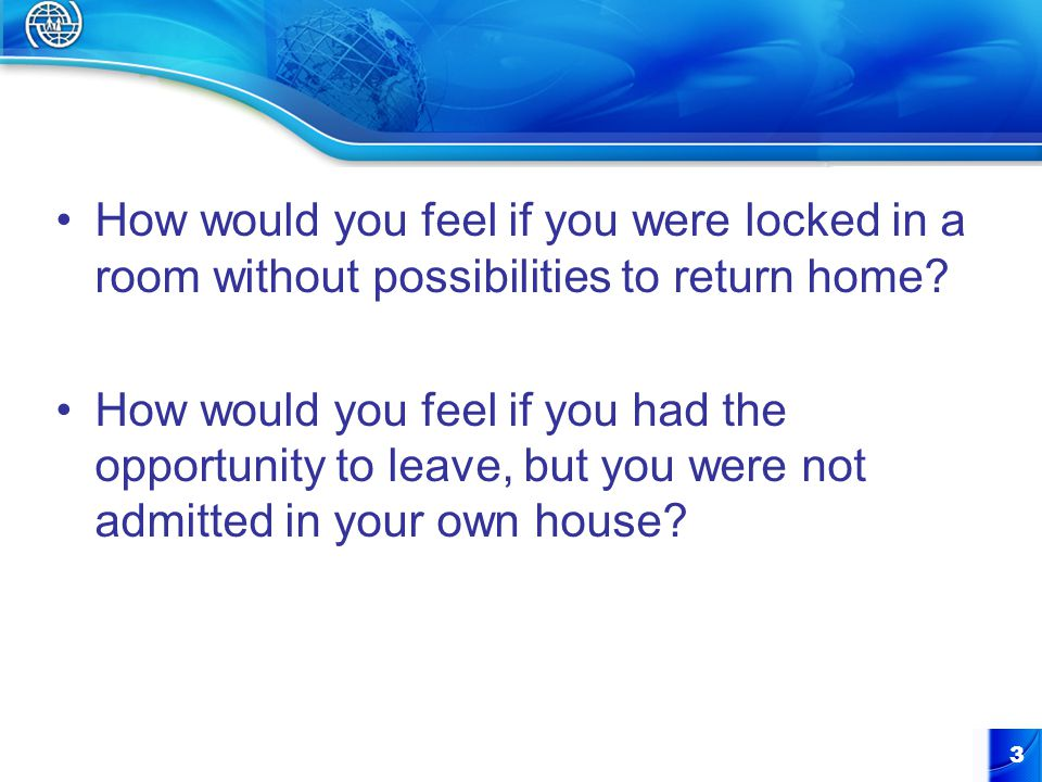 How would you feel if you were locked in a room without possibilities to return home.