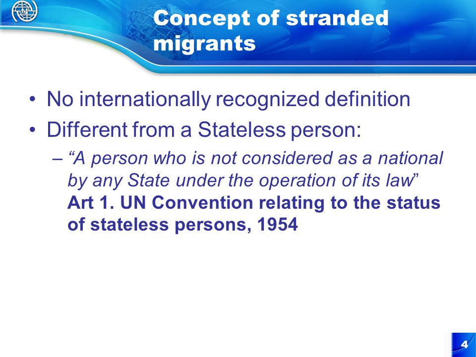 Concept of stranded migrants No internationally recognized definition Different from a Stateless person: – A person who is not considered as a national by any State under the operation of its law Art 1.
