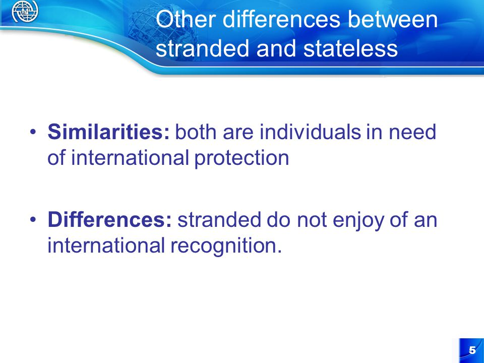 Other differences between stranded and stateless Similarities: both are individuals in need of international protection Differences: stranded do not enjoy of an international recognition.