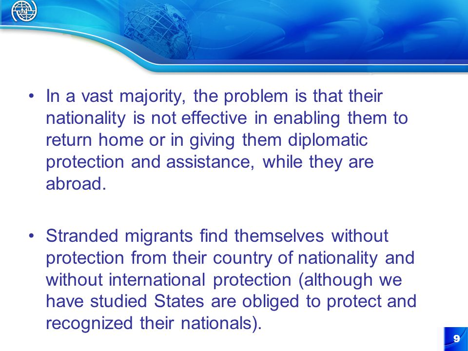 In a vast majority, the problem is that their nationality is not effective in enabling them to return home or in giving them diplomatic protection and assistance, while they are abroad.