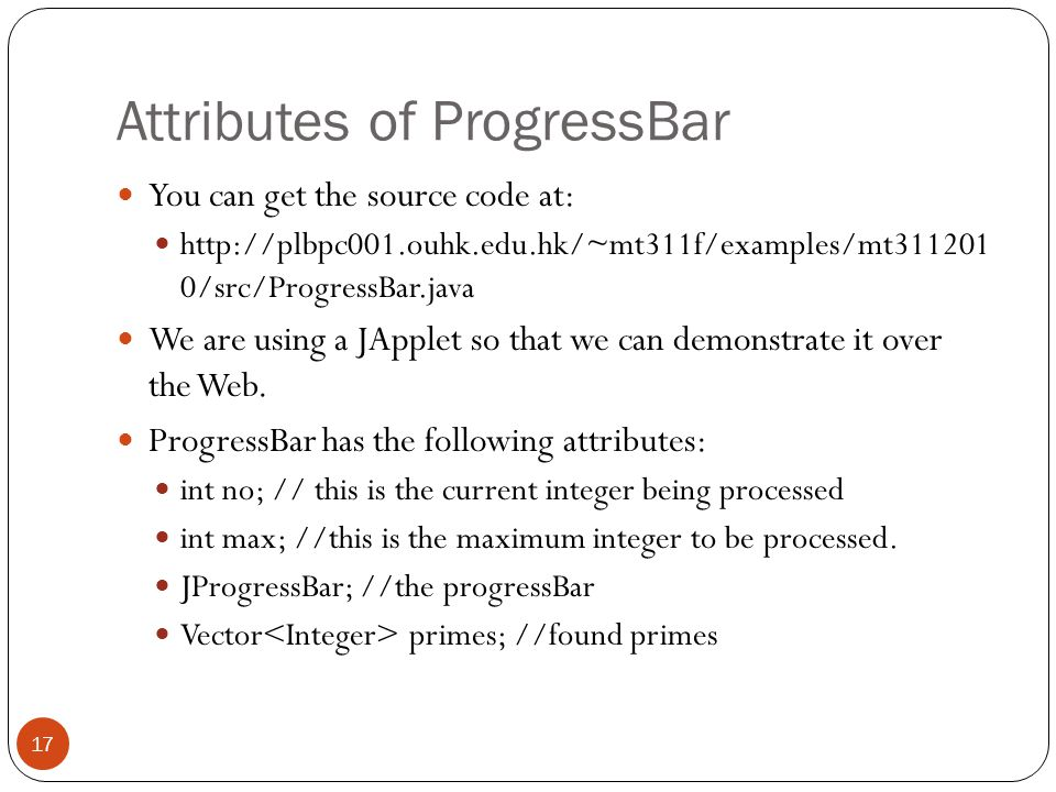 Attributes of ProgressBar You can get the source code at: http://plbpc001.ouhk.edu.hk/~mt311f/examples/mt311201 0/src/ProgressBar.java We are using a JApplet so that we can demonstrate it over the Web.