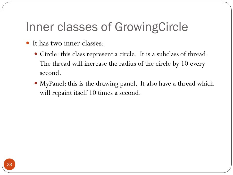 Inner classes of GrowingCircle It has two inner classes: Circle: this class represent a circle.
