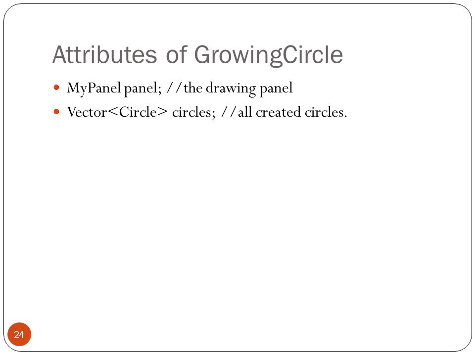 Attributes of GrowingCircle MyPanel panel; //the drawing panel Vector circles; //all created circles.