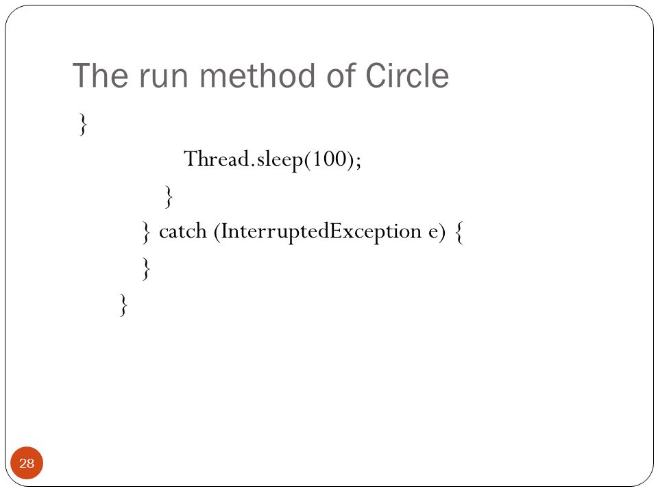 The run method of Circle } Thread.sleep(100); } } catch (InterruptedException e) { } 28