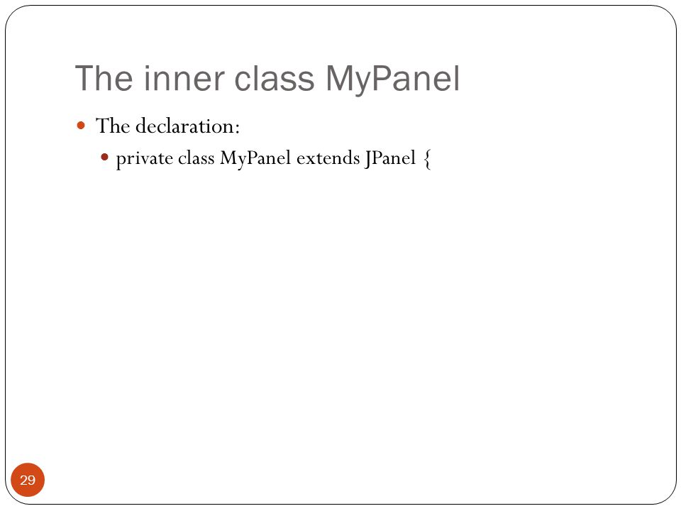 The inner class MyPanel The declaration: private class MyPanel extends JPanel { 29