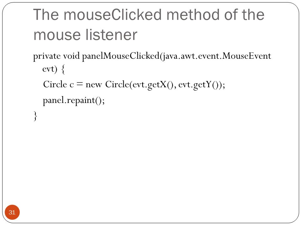 The mouseClicked method of the mouse listener private void panelMouseClicked(java.awt.event.MouseEvent evt) { Circle c = new Circle(evt.getX(), evt.getY()); panel.repaint(); } 31