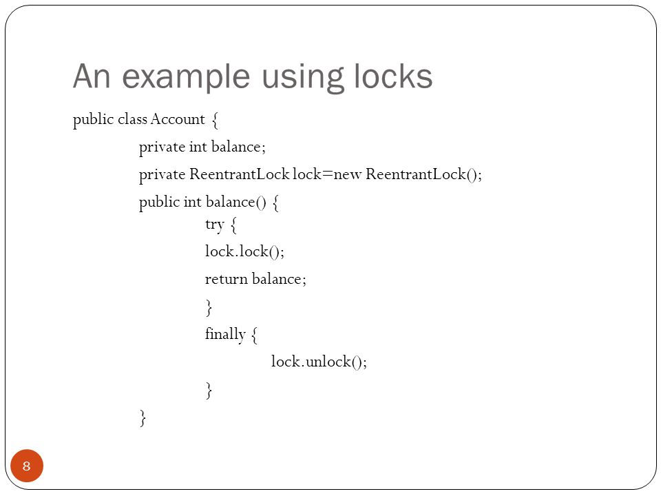 An example using locks public class Account { private int balance; private ReentrantLock lock=new ReentrantLock(); public int balance() { try { lock.lock(); return balance; } finally { lock.unlock(); } 8