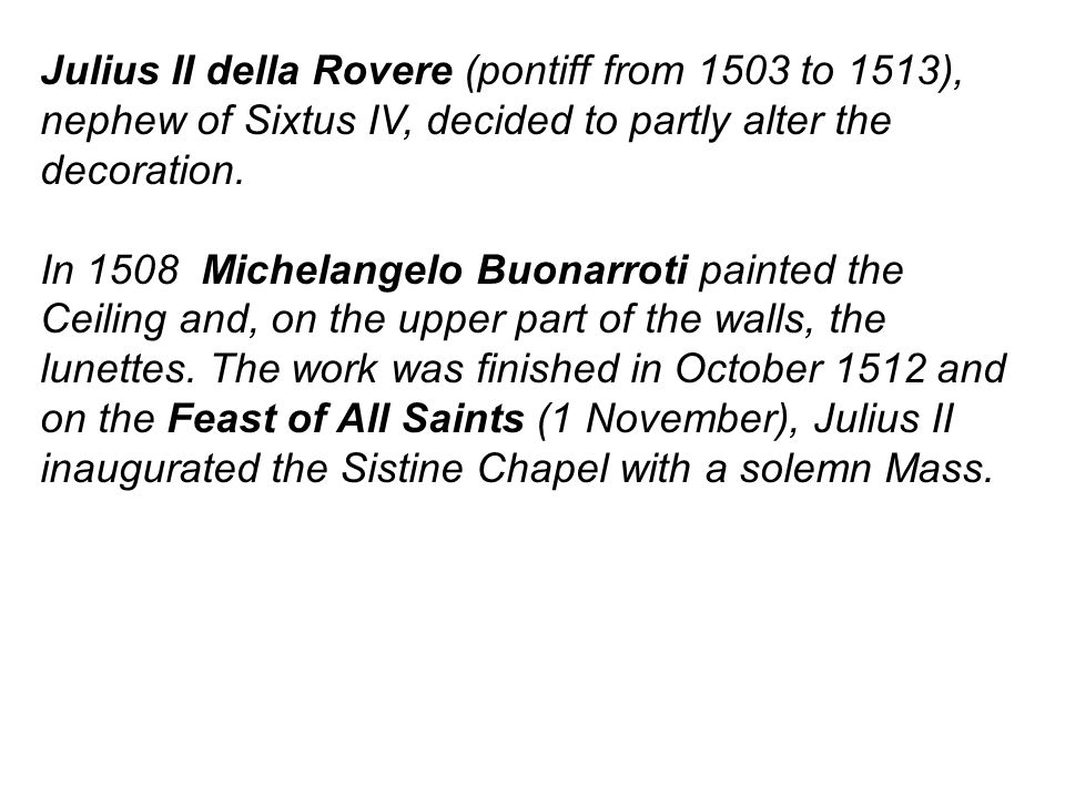 Julius II della Rovere (pontiff from 1503 to 1513), nephew of Sixtus IV, decided to partly alter the decoration.