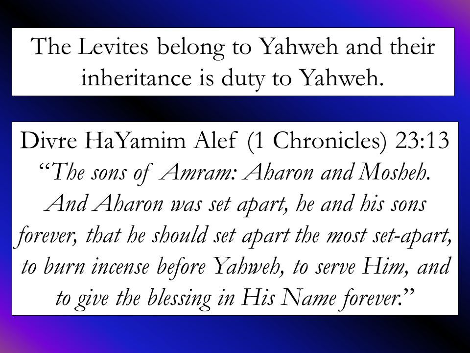 """The Levites belong to Yahweh and their inheritance is duty to Yahweh. Divre HaYamim Alef (1 Chronicles) 23:13 """"The sons of Amram: Aharon and Mosheh. A"""