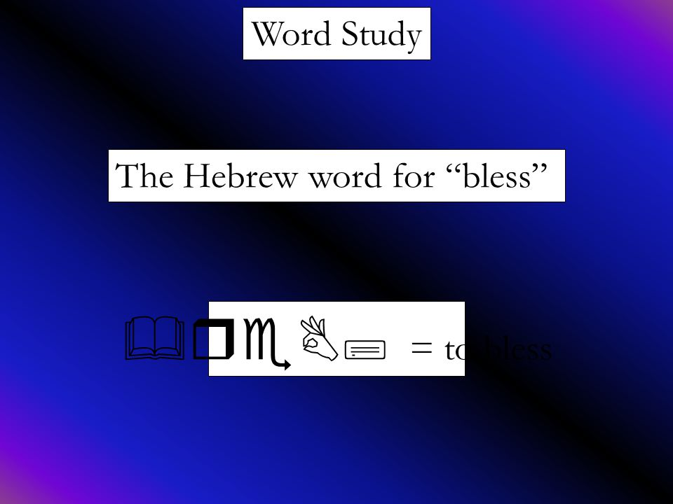 Word Study The Hebrew word for bless &reB; = to bless
