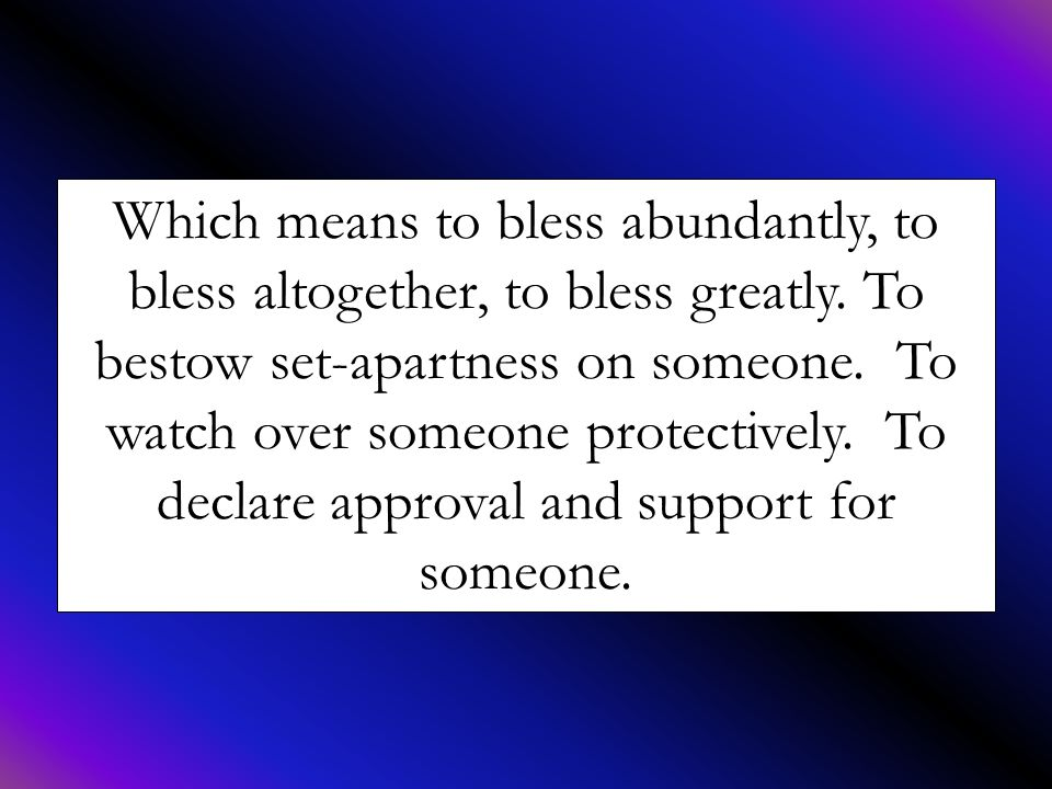 Which means to bless abundantly, to bless altogether, to bless greatly. To bestow set-apartness on someone. To watch over someone protectively. To dec
