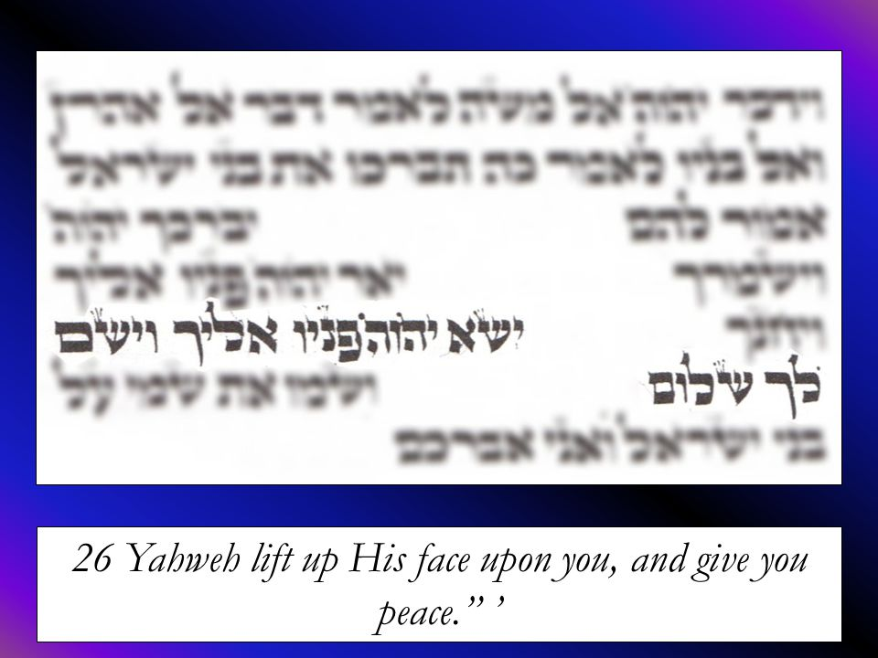 """26 Yahweh lift up His face upon you, and give you peace."""" '"""
