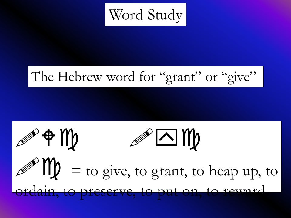 """Word Study The Hebrew word for """"grant"""" or """"give"""" !Wc !yc !c = to give, to grant, to heap up, to ordain, to preserve, to put on, to reward."""
