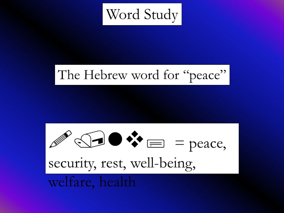 Word Study The Hebrew word for peace !/lv; = peace, security, rest, well-being, welfare, health